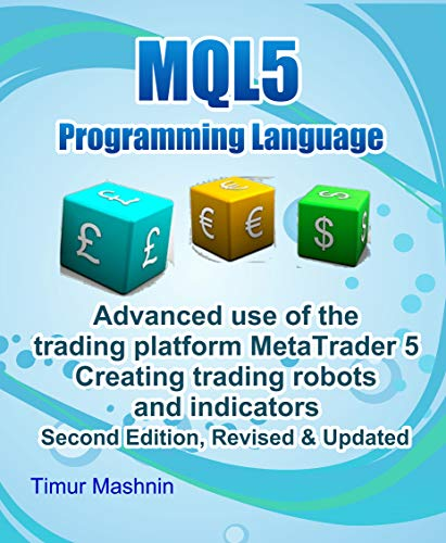 MQL5 programming language  Advanced use of the trading platform MetaTrader  5  Second Edition, Revised & Updated: Creating trading robots and