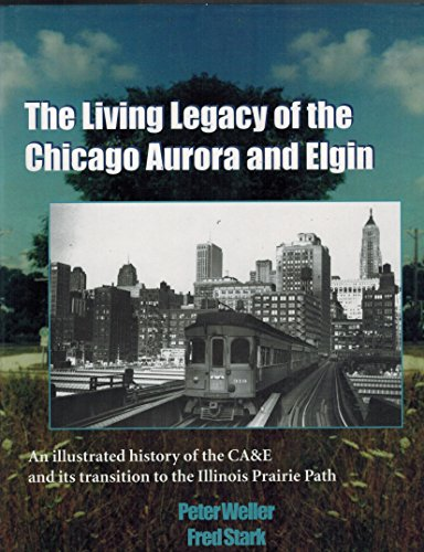The Living Legacy of the Chicago Aurora and Elgin- An Illustrated History of the CA&E and Its Transition to the Illinois Prairie Path (Aurora Chicago)