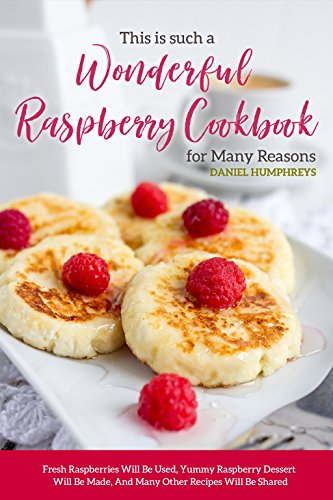 Raspberry Preserves Sauce (This is Such a Wonderful Raspberry Cookbook for Many Reasons: Fresh Raspberries Will Be Used, Yummy Raspberry Dessert Will Be Made, And Many Other Recipes Will Be Shared)