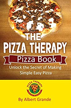 The Pizza Therapy Pizza Book: Unlock the Secret of Making Simple, Easy Pizza by [Grande, Albert]