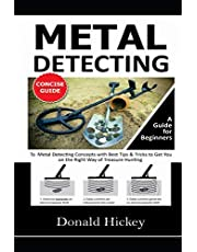 Metal Detecting Concise Guide: A Guide for Beginners To Metal Detecting Concepts with Best Tips & Tricks to Get You on the Right Way of Treasure Hunting