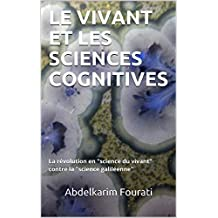 "LE VIVANT ET LES SCIENCES COGNITIVES: La révolution en ""science du vivant"" contre la ""science galiléenne"" (French Edition)"