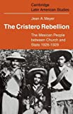 The Cristero Rebellion: The Mexican People Between Church and State 1926-1929 (Cambridge Latin American Studies)