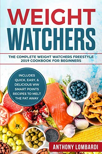 Weight Watchers: The Complete Weight Watchers Freestyle 2019 Cookbook For Beginners - Includes Quick, Easy, & Delicious WW Smart Points Recipes To Melt The Fat Away (Weight Watchers For Beginners) by Anthony Lombardi