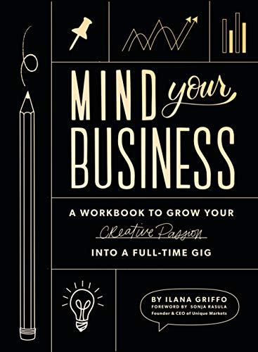 Mind Your Business: A Workbook to Grow Your Creative Passion Into a Full-time Gig (Best Resources For Starting A Small Business)
