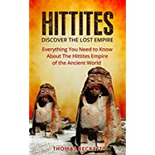 The Hittites: Discover the Lost Empire:  Everything You Need To Know About The Hittites Of The Ancient World (Hittites History, Ancient Civilizations 101)