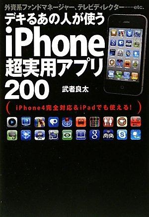 デキるあの人が使うiPhone超実用アプリ200 外資系ファンドマネージャー、テレビディレクター……etc. iPhone4完全対応&iPadでも使える!