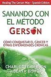 Sanando Con El Método Gerson - Como Conquistar El Cancer Y Otras Enfermedades Cronicas (Healing The Gerson Way - Spanish Edition)