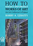 How to Collect and Protect Works of Art, Harry A. Ezratty, 0942929020