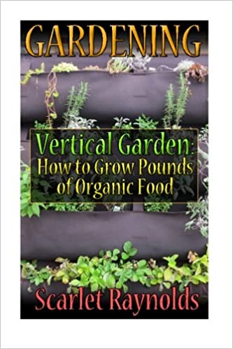 Gardening: Vertical Garden: How to Grow Pounds of Organic Food ...