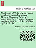 The People of Turkey: twenty years' residence among Bulgarians, Greeks, Albanians, Turks, and Armenians. by a Consul's Daughter and Wife. [Mrs John E. Blunt. ] Edited by S. L. Poole, Anonymous and Lady Fanny Janet Blunt, 1240917910