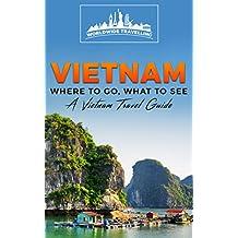 Vietnam: Where To Go, What To See - A Vietnam Travel Guide (Vietnam,Hanoi,Cần Thơ,Danang,Haiphong,Ho Chi Minh City,Biên Hòa Book 1)