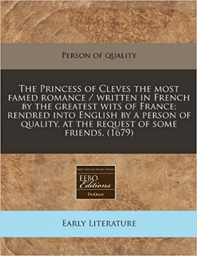 The Princess of Cleves the most famed romance / written in French by the greatest wits of France: rendred into English by a person of quality, at the request of some friends. (1679)