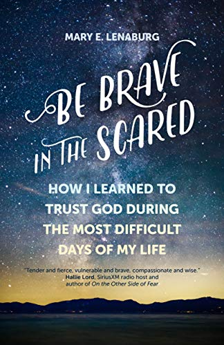 affordable Be Brave in the Scared: How I Learned to Trust God during the Most Difficult Days of My Life