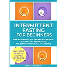Intermittent Fasting for Beginners: Simple and Easy-to-Follow Weight Loss Guide on How to Lose Weight Faster, Feel Better and Live a Healthy Lifestyle. (PLUS: Benefits with Ketogenic Diet)
