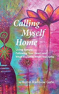 Calling Myself Home: Living Simply, Following Your Heart and What Happens When You Jump