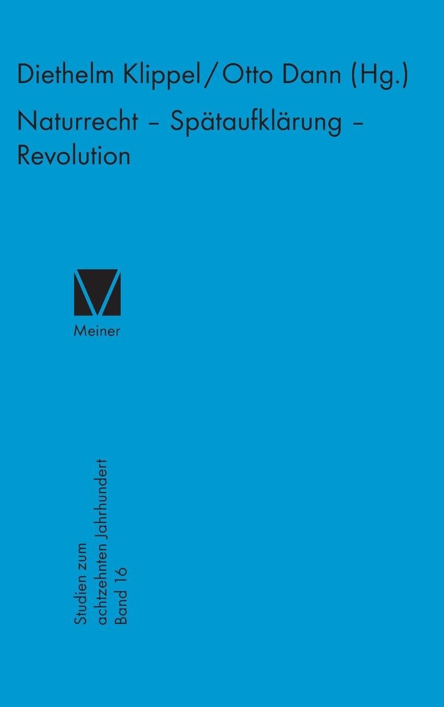 Naturrecht - Spätaufklärung - Revolution (Studien zum 18. Jahrhundert, Band 16)