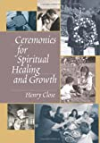 Ceremonies for Spiritual Healing and Growth, Henry T. Close, 0789029049