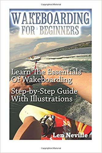 Wakeboarding For Beginners: Learn The Essentials Of Wakeboarding. Step-by- Step Guide With Illustrations: (Wakeboarding for Beginners, How To Ride a Wakeboard) (How To Wakeboard, Water Skiing)