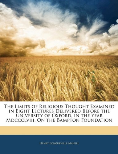 Read Online The Limits of Religious Thought Examined in Eight Lectures Delivered Before the University of Oxford, in the Year Mdccclviii, On the Bampton Foundation PDF