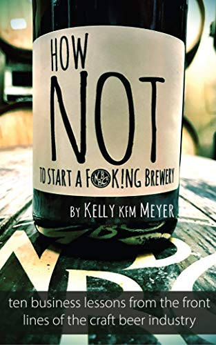 How NOT to start a F@ck!ng Brewery: Ten Business Lessons From The Front Lines of The Craft Beer Industry