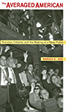 The Averaged American: Surveys, Citizens, and the Making of a Mass Public: Surveys, Citizens and the Making of a Mass…