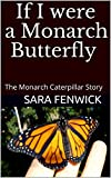 If I were a Monarch Butterfly: The Monarch Caterpillar Story