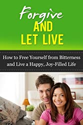 Forgive and Let Live: How to Free Yourself from Bitterness and Live a Happy, Joy-Filled Life (forgiveness, forgive for good, unforgiveness) (English Edition)