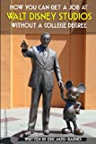How You Can Get a Job at Walt Disney Studios Without a College Degree, Eric Muss-Barnes, 1482082152