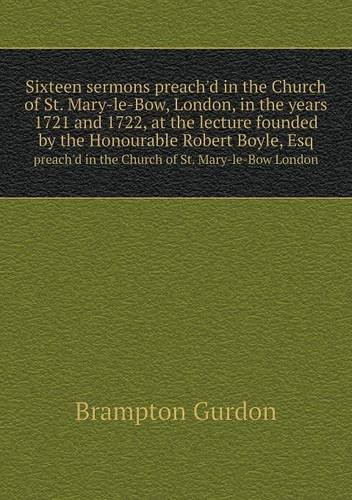 Read Online Sixteen sermons preach'd in the Church of St. Mary-le-Bow, London, in the years 1721 and 1722, at the lecture founded by the Honourable Robert Boyle, ... in the Church of St. Mary-le-Bow London pdf epub