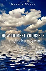 How to Meet Yourself: and Find True Happiness