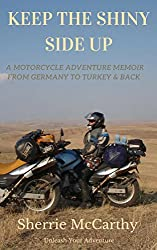 Keep The Shiny Side Up: A Motorcycle Adventure Memoir From Germany To Turkey & Back Again (Unleash Your Motorcycle Adventure Book 4)