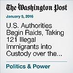 U.S. Authorities Begin Raids, Taking 121 Illegal Immigrants into Custody over the Weekend | Lisa Rein
