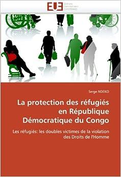 La protection des réfugiés en République Démocratique du Congo: Les réfugiés: les doubles victimes de la violation des Droits de l'Homme (Omn.Univ.Europ.)