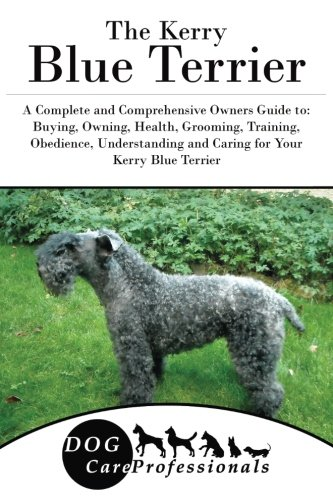 The Kerry Blue Terrier: A Complete and Comprehensive Owners Guide to: Buying, Owning, Health, Grooming, Training, Obedience, Understanding and Caring ... to Caring for a Dog from a Puppy to Old Age)
