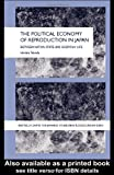 The Political Economy of Reproduction in Japan : Between Nation-State and Everyday Life, Hiroko, Takeda, 0415321905