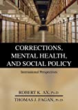 Corrections, Mental Health, and Social Policy : International Perspectives, Ax, Robert Kirk and Fagan, Thomas J., 0398077576