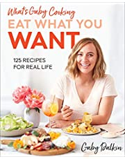 What's Gaby Cooking: Eat What You Want: 125 Recipes for Real Life