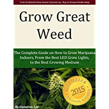 Grow Great Weed: The Complete Guide on How to Grow Marijuana Indoors, From The Best LED Grow Lights of 2016, to the Best Growing Medium