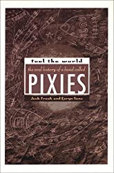 Fool The World: The Oral History of A Band Called Pixies: An Oral History of the