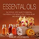 Essential Oils: The Step-by-Step Guide to Essential Oils from A-Z for Weight Loss, Stress Relief, and Aromatherapy Audiobook by Malik Johnson Narrated by Alan Munro