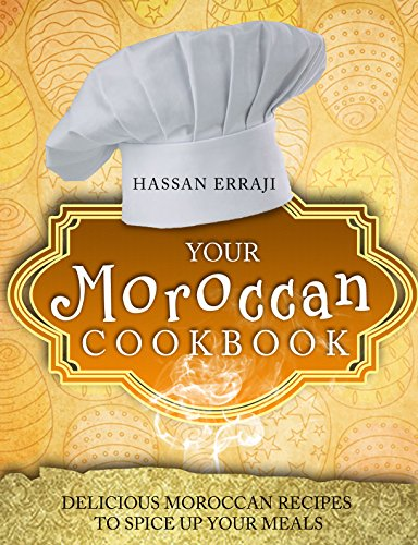 Your Moroccan Cookbook: Delicious Moroccan Recipes To Spice Up Your Meals by Hassan Erraji