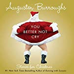 You Better Not Cry: Stories for Christmas | Augusten Burroughs