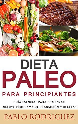Dieta Paleolitica para principiantes - Incluye programa de transición y recetas para bajar de peso y adelgazar: Conozca los beneficios de la dieta Paleolítica ... salud, como bajar de peso (Spanish Edition)