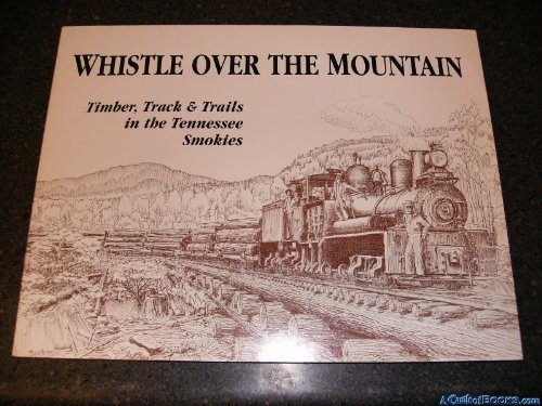 Whistle Over the Mountain: Timber, Track & Trails in the Tennessee Smokies : An Historical and Field Guide to the Little River Lumber Company and the Smoky Mountains National Park - Hooks William