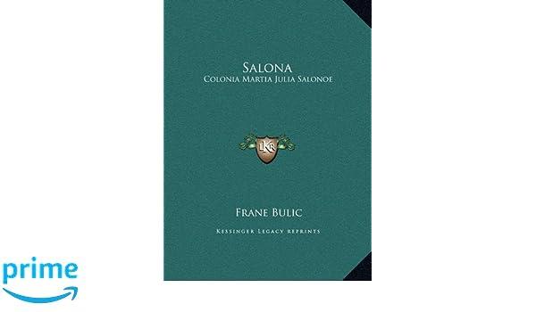 Salona: Colonia Martia Julia Salonoe: Studio Storico-Epigrafico (1885) (Italian Edition): Frane Bulic: 9781169534988: Amazon.com: Books