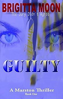 GUILTY: A Marston Thriller (A Marston Series Book 1) by [Moon, Brigitta]