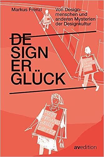Designerglück: Von Designmenschen und anderen Mysterien der Designkultur