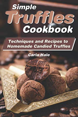 Simple Truffles Cookbook: Techniques and Recipes to Homemade Candied Truffles