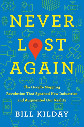 Never Lost Again: The Google Mapping Revolution That Sparked New Industries and Augmented Our Reality (Best Google Street View)